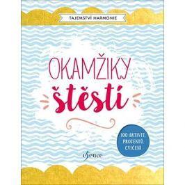 Tajemství Harmonie Okamžiky štěstí: 100 aktivit, projektů, cvičení
